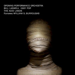 The Acid Lands by Opening Performance Orchestra ,   Bill Laswell  &   Iggy Pop  featuring   William S. Burroughs